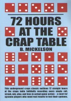 72 HOURS AT THE CRAP TABLE Craps book, best craps book, best-selling craps books, books on craps, how to play craps, how to win at craps, dice control, craps rules, winning craps strategy, advanced craps strategy, house advantage at craps, best craps bets, house advantage at craps, come bets, craps glossary, field bets, hardways bets, choppy table strategy, maximize profits at craps, win money at craps, aggressive craps strategies, super aggressive craps strategies, playing the field, proposition bets, playing the don?t, betting against the dice, betting with the dice, proposition bets, taking double odds, craps 2x odds, 3x-4x-5x odds, craps 10x odds, taking triple odds, taking 10x odds, hot rolls, cold rolls, Avery Cardoza, Frank Scoblete, John Scarne.