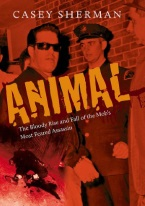 ANIMAL: THE BLOODY RISE AND FALL OF THE MOBS MOST FEARED ASSASSIN
