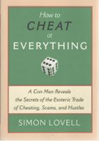 HOW TO CHEAT AT EVERYTHING: A CON MAN REVEALS THE SECRETS