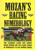 MOZANS RACING NUMEROLOGY Horseracing book review, best horseracing book, best-selling horseracing books, card counting at horseracing, books on horseracing, how to play horseracing, how to win at horseracing, gambling books, best gambling books, horseracing books, used horseracing books, discounted horseracing books, horseracing books on sale, online horseracing, Internet horseracing strategy, making money at online horseracing, horseracing rules, horseracing strategy chart, Tom Ainslee, Davidoff book, winning horseracing strategy, advanced horseracing strategy, best book on horseracing, horseracing ebooks and audio books, winning secrets, money management, easy winning strategies, horseracing glossary, beating horseracing, cheating at horseracing, horseracing for