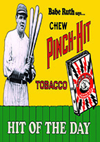 BABE RUTH PINCH HIT TOBACCO Dogs Playing Poker, Batman, Bettie Page, Marilyn Monroe, Elvis, Indian Motorcycles, Three Stooges, Marvel, Superman, Spiderman, Iron Man, Captain America, Phillips 66, Farmall, Don?t Tread on Me, Ducks Unlimited, Louisville Slugger, Dukes of Hazard, Flintstone?s. Cowboy by Choice, Cowgirl by Choice, I Love Lucy, Moon Pie, Winchester Rifles, Colt 45, Budweiser, Vince Lombardi, Fender Stratocaster, Ford, Chevy, Mustang, Remington, Jack Daniels, Smith & Wesson, Wizard of Oz, Schonberg, Coke, Coca Cola, Budweiser, Jim Beam, Route 66, Corvette, Ford, I Love Lucy
