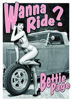 BETTIE PAGE - WANNA RIDE Dogs Playing Poker, Batman, Bettie Page, Marilyn Monroe, Elvis, Indian Motorcycles, Three Stooges, Marvel, Superman, Spiderman, Iron Man, Captain America, Phillips 66, Farmall, Don?t Tread on Me, Ducks Unlimited, Louisville Slugger, Dukes of Hazard, Flintstone?s. Cowboy by Choice, Cowgirl by Choice, I Love Lucy, Moon Pie, Winchester Rifles, Colt 45, Budweiser, Vince Lombardi, Fender Stratocaster, Ford, Chevy, Mustang, Remington, Jack Daniels, Smith & Wesson, Wizard of Oz, Schonberg, Coke, Coca Cola, Budweiser, Jim Beam, Route 66, Corvette, Ford, I Love Lucy