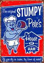STUMPY PETES HAM Dogs Playing Poker, Batman, Bettie Page, Marilyn Monroe, Elvis, Indian Motorcycles, Three Stooges, Marvel, Superman, Spiderman, Iron Man, Captain America, Phillips 66, Farmall, Don?t Tread on Me, Ducks Unlimited, Louisville Slugger, Dukes of Hazard, Flintstone?s. Cowboy by Choice, Cowgirl by Choice, I Love Lucy, Moon Pie, Winchester Rifles, Colt 45, Budweiser, Vince Lombardi, Fender Stratocaster, Ford, Chevy, Mustang, Remington, Jack Daniels, Smith & Wesson, Wizard of Oz, Schonberg, Coke, Coca Cola, Budweiser, Jim Beam, Route 66, Corvette, Ford, I Love Lucy